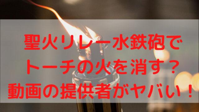 聖火リレー水鉄砲でトーチの火を消す?動画の提供者がヤバい!