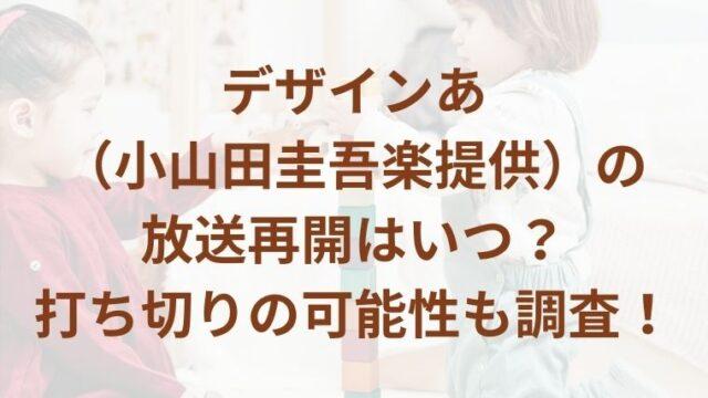 デザインあ(小山田圭吾楽提供)の放送再開はいつ?打ち切りの可能性も調査!