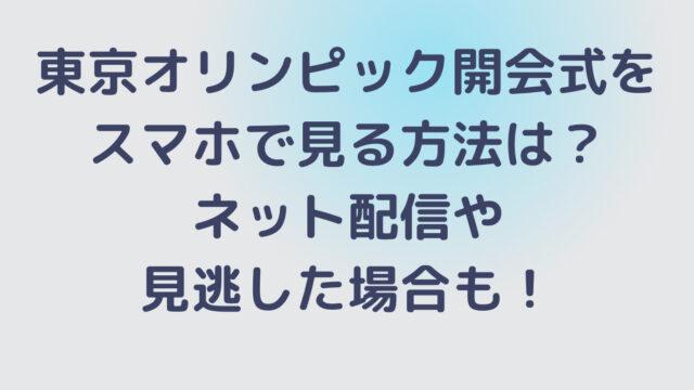 東京オリンピック開会式をスマホで見る方法は?ネット配信や見逃した場合も!