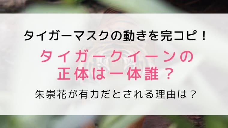 タイガークイーンの正体は誰?朱崇花が有力で赤井沙希はデマ説を考察!