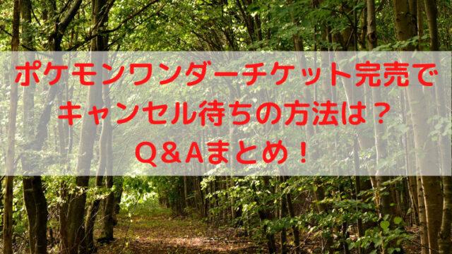 ポケモンワンダーチケット完売でキャンセル待ちの方法は?Q&Aまとめ!