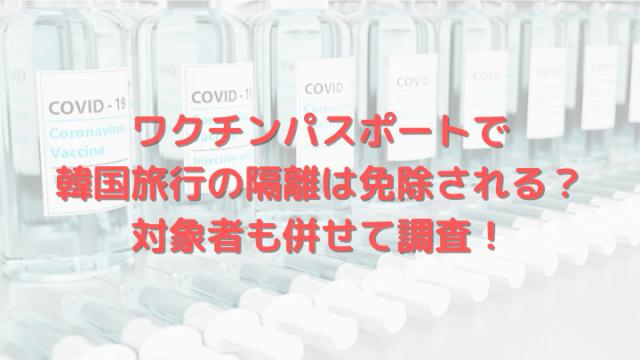 ワクチンパスポートで韓国旅行の隔離は免除される?対象者も併せて調査!
