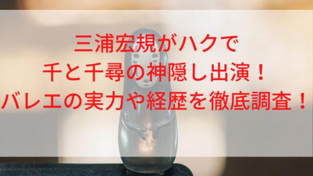 三浦宏規がハクで千と千尋の神隠し出演!バレエの実力や経歴を徹底調査!