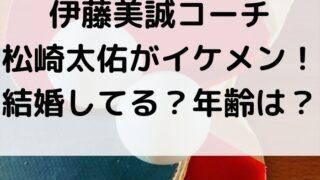 伊藤美誠コーチ松崎太佑がイケメン!結婚や年齢が気になる!