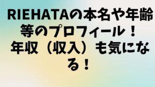 riehataの本名や年齢等のwikiプロフィール!年収(収入)も気になる!