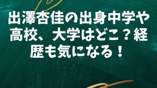 出澤杏佳の出身中学や高校、大学はどこ?経歴も気になる!