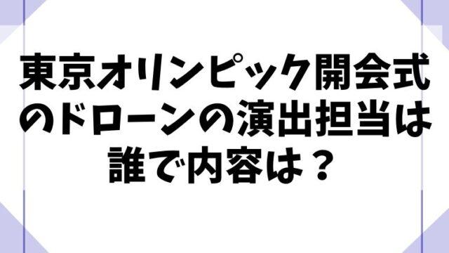 東京オリンピック開会式のドローンの演出担当は誰で内容は?
