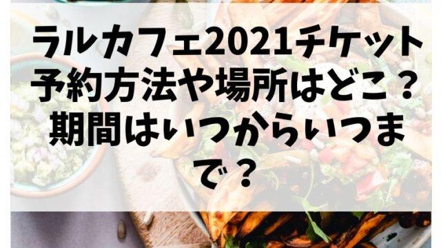 ラルカフェ2021チケット予約方法や場所はどこ?期間はいつからいつまで?