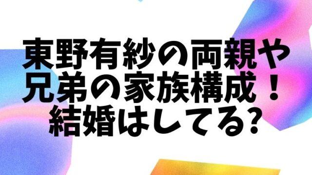 東野有紗の両親(父親母親)や兄弟等の家族構成!結婚してるかどうかも気になる