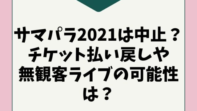 サマパラ2021は中止になる?チケット払い戻し(返金)や無観客ライブの可能性は?