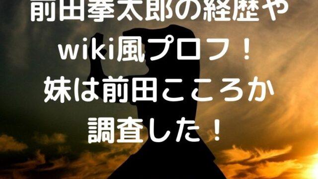 前田拳太郎の経歴やwiki風プロフ!妹は前田こころか調査した!