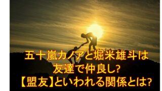 五十嵐カノアと堀米雄斗は友達で仲良し?【盟友】といわれる関係とは?