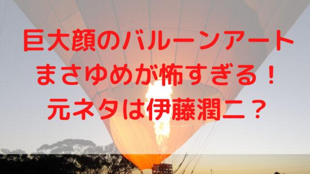 巨大顔のバルーンアートまさゆめが怖すぎる!元ネタは伊藤潤二?