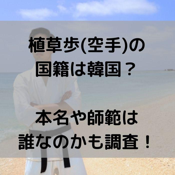 植草歩(空手)の国籍は韓国?本名や師範は誰なのかも調査!