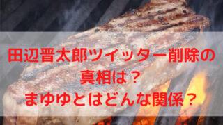 田辺晋太郎ツイッター削除の真相は?まゆゆとはどんな関係?