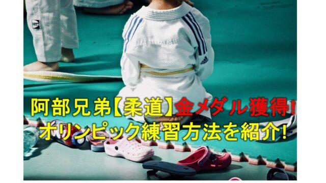 阿部兄弟【柔道】金メダル獲得!オリンピック練習方法を紹介!