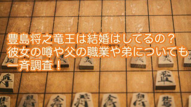 豊島将之竜王は結婚はしてるの?彼女の噂や父の職業や家族についても一斉調査!