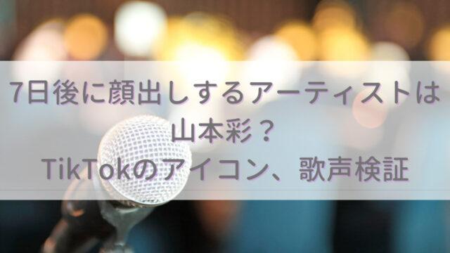 7日後に顔出しするアーティストは山本彩?TikTokでの目元と歌声を調査!