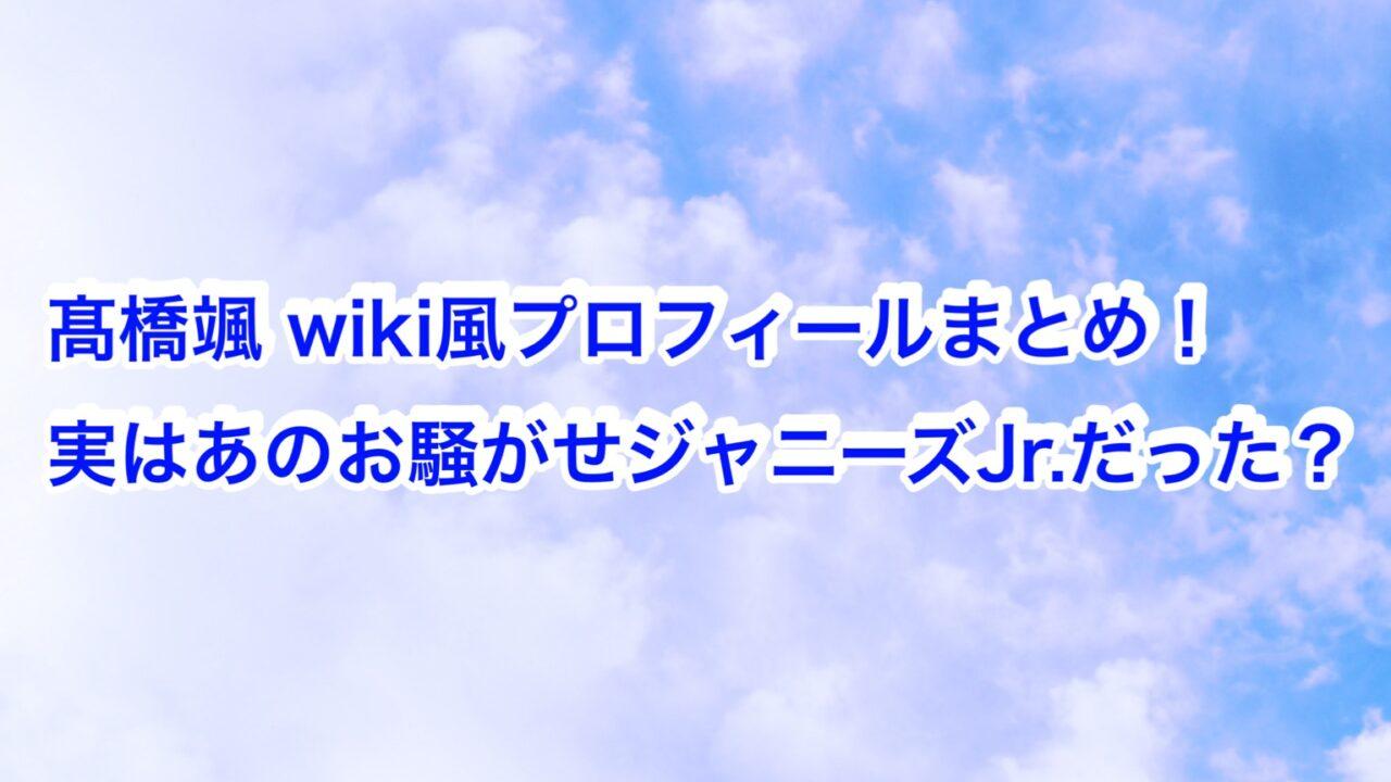 髙橋颯 wiki風プロフィールまとめ!実はあのお騒がせジャニーズJr.だった?