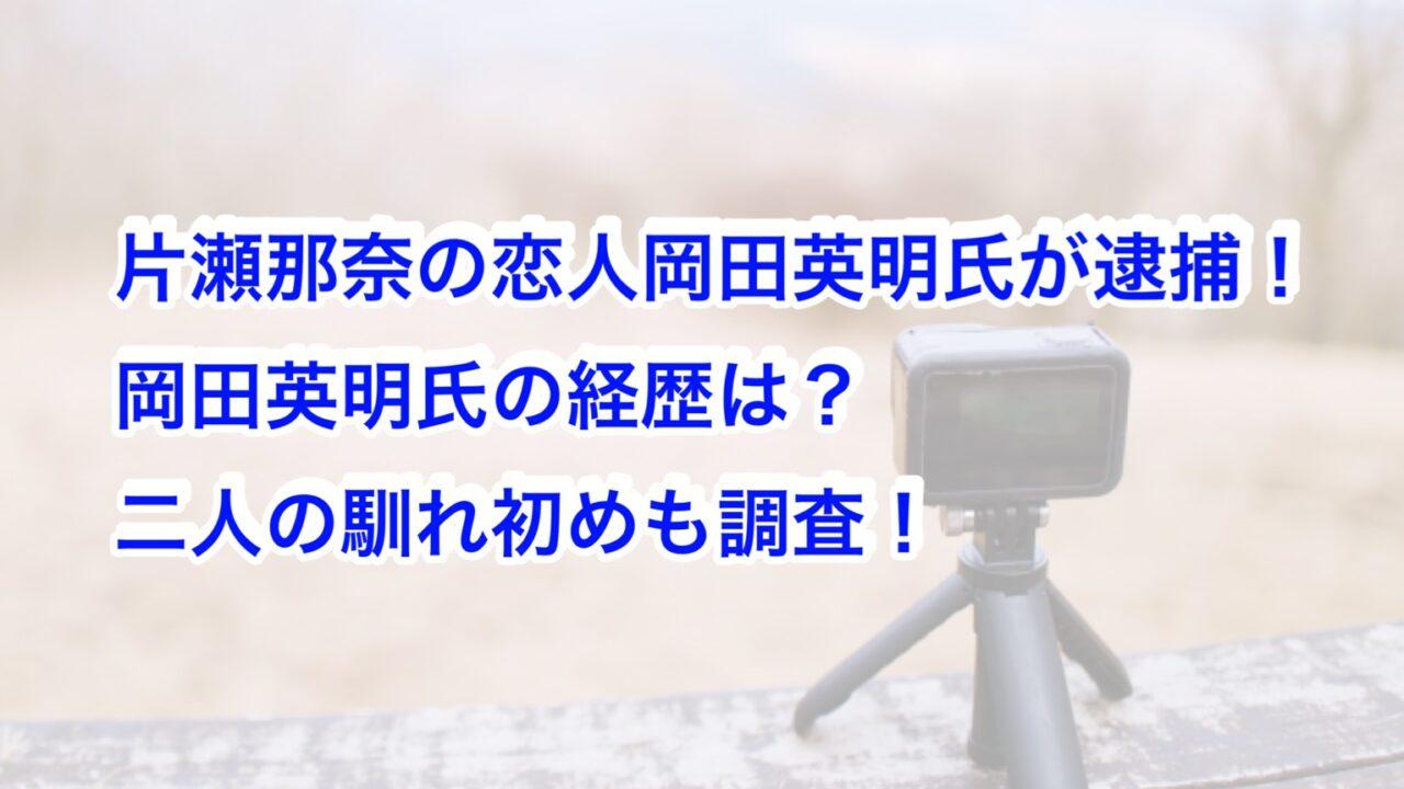 片瀬那奈の恋人岡田英明氏が逮捕!岡田英明氏の経歴は?二人の馴れ初めも調査!
