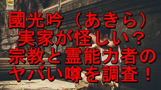 國光吟(あきら)の実家は怪しい?宗教と霊能力者のヤバい噂を調査!