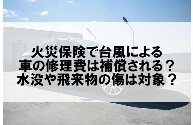 火災保険で台風による車の修理費は補償される?水没や飛来物の傷は対象?