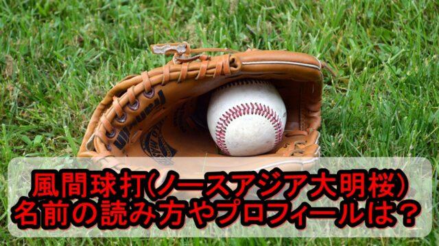 風間球打(ノースアジア大明桜)の名前の読み方やプロフィールは?