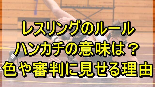 レスリングのルールでハンカチの意味は?色や審判に見せる理由も調査