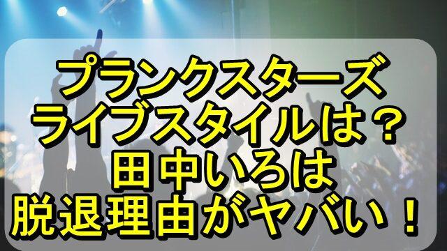 プランクスターズのライブスタイルは?田中いろはの脱退理由がヤバい!