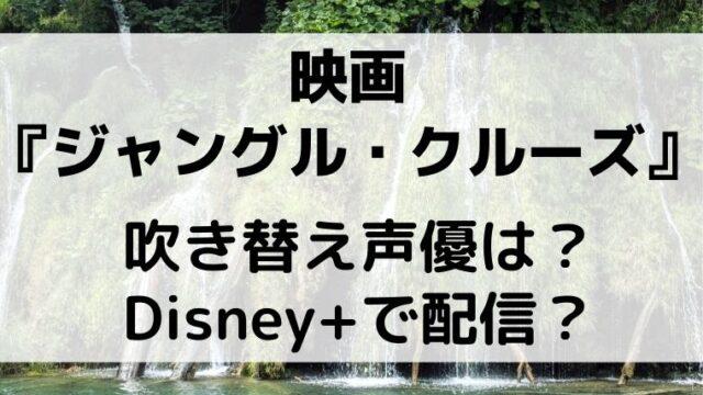 『ジャングルクルーズ』映画の吹き替え声優は?ディズニー+も配信!?