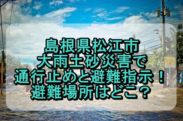 島根県松江市 大雨土砂災害で通行止めと避難指示!避難場所はどこ?