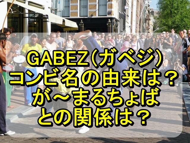 GABEZ(ガベジ)のコンビ名の由来は?が~まるちょばとの関係は?