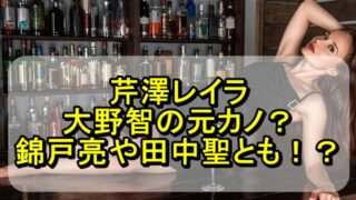 芹澤レイラは大野智の元カノ?錦戸亮や田中聖との関係がヤバい!