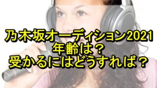 乃木坂オーディション2021の年齢は?受かるにはどうすれば良い?