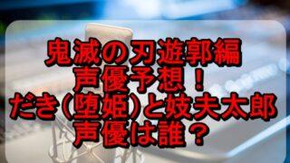 鬼滅の刃遊郭編 声優予想!だき(堕姫)と妓夫太郎の上弦の鬼の声は誰?