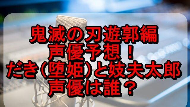 鬼滅の刃遊郭編 声優予想!だき(堕姫)と妓夫太郎の上限の鬼の声は誰?