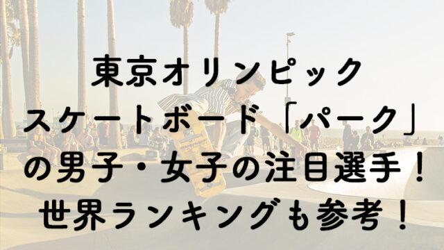 スケートボード「パーク」の代表出場選手まとめ!男子・女子の世界ランキングから選抜!
