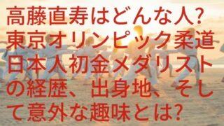 高藤直寿はどんな人?東京オリンピック柔道日本人初金メダリストの経歴、出身地、そして意外な趣味とは?