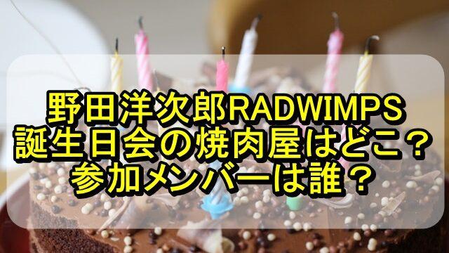 野田洋次郎RADWIMPSの誕生日会場所の焼肉屋はどこ?参加メンバーは誰?