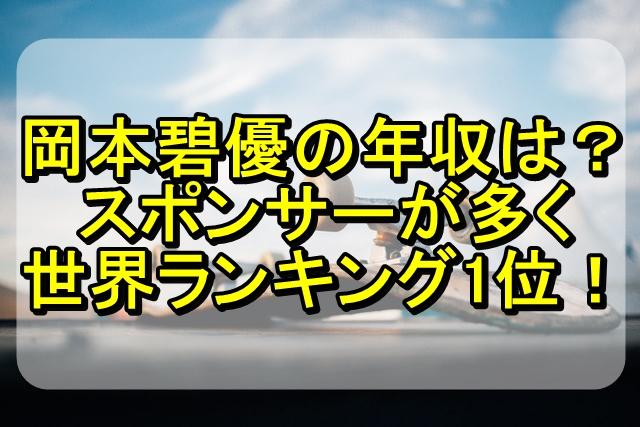 岡本碧優の年収は?スポンサーが多く世界ランキング1位のヤバい実力!