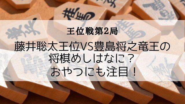王位戦第2局 藤井聡太王位VS豊島将之竜王の将棋めしはなに?おやつにも注目!