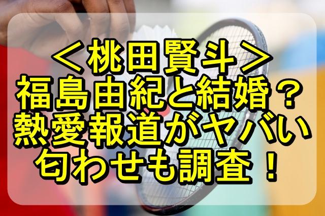 桃田賢斗と福島由紀は結婚する?熱愛報道が出た理由や匂わせを調査!
