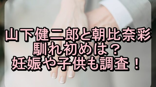 三代目JSB山下健二郎と朝比奈彩の馴れ初めは?妊娠や子供も調査!