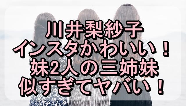 川井梨紗子のインスタがかわいい!妹2人の三姉妹が似すぎてヤバい!