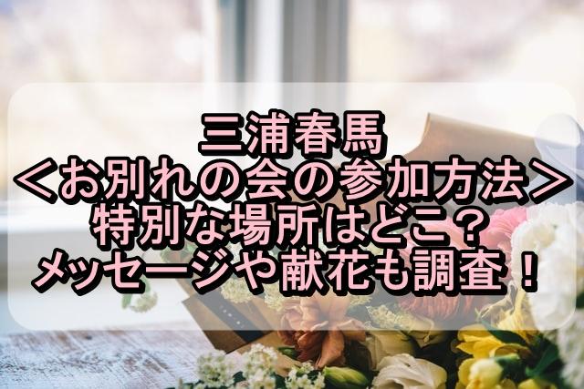 三浦春馬のお別れの会の参加方法は?特別な場所やメッセージや献花も調査!