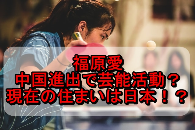 福原愛は中国進出で芸能活動?現在の住まいは日本かどうかも調査!