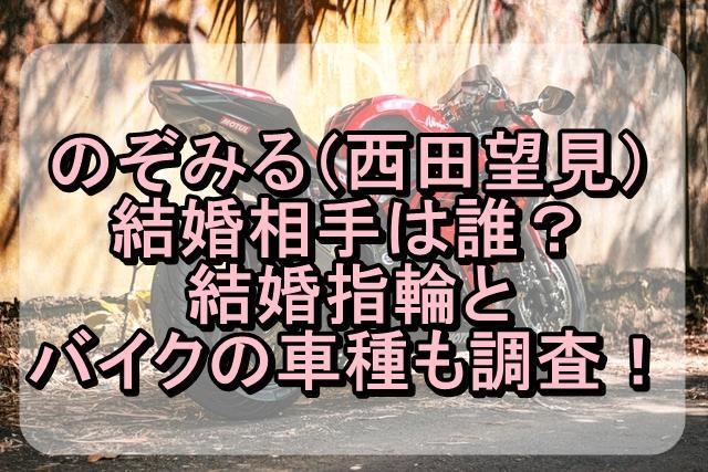 のぞみる(西田望見)の結婚相手は誰?結婚指輪とバイクの車種も調査!