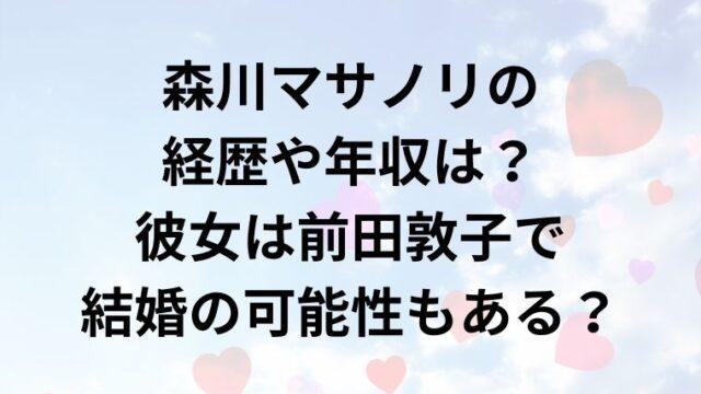 森川マサノリの経歴や年収は?彼女は前田敦子で結婚の可能性もある?