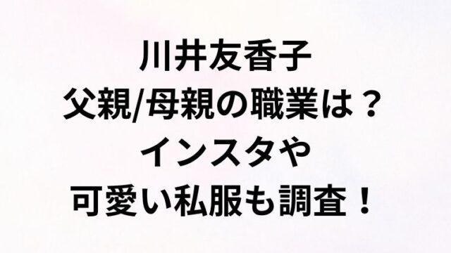 川井友香子の父親/母親の職業は?インスタや可愛い私服も調査!