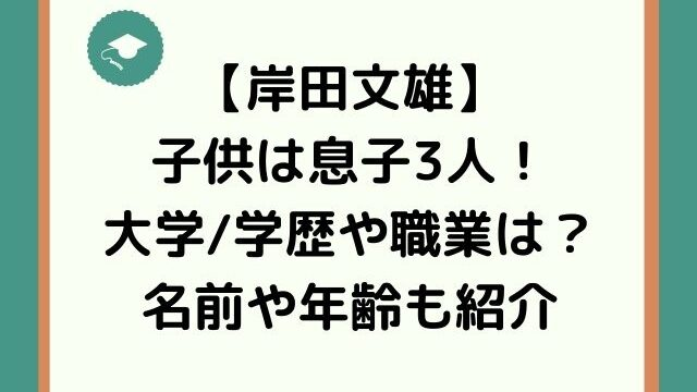 岸田文雄の息子の大学学歴や職業は?子供3人の名前と年齢も紹介!